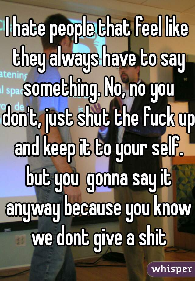 I hate people that feel like they always have to say something. No, no you don't, just shut the fuck up and keep it to your self. but you  gonna say it anyway because you know we dont give a shit