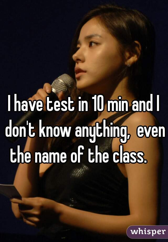 I have test in 10 min and I don't know anything,  even the name of the class.