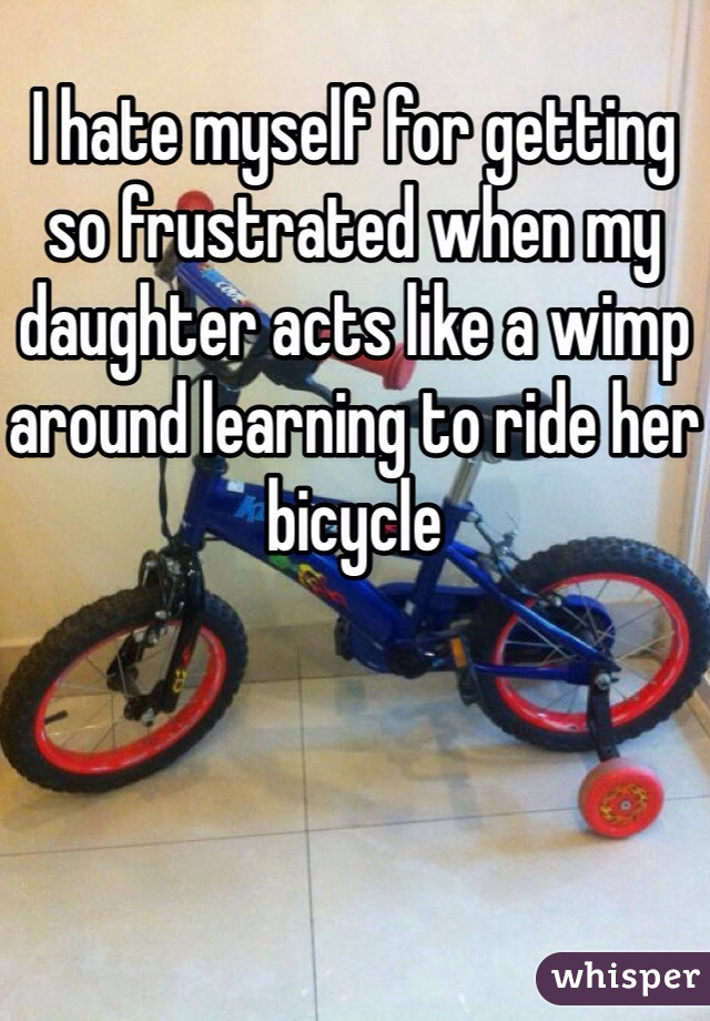 I hate myself for getting so frustrated when my daughter acts like a wimp around learning to ride her bicycle