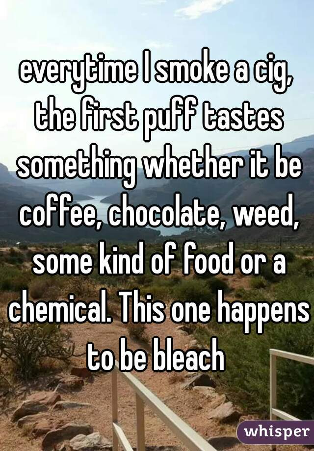 everytime I smoke a cig, the first puff tastes something whether it be coffee, chocolate, weed, some kind of food or a chemical. This one happens to be bleach