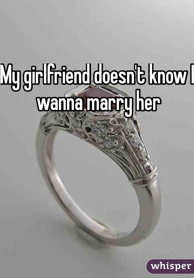 My girlfriend doesn't know I wanna marry her