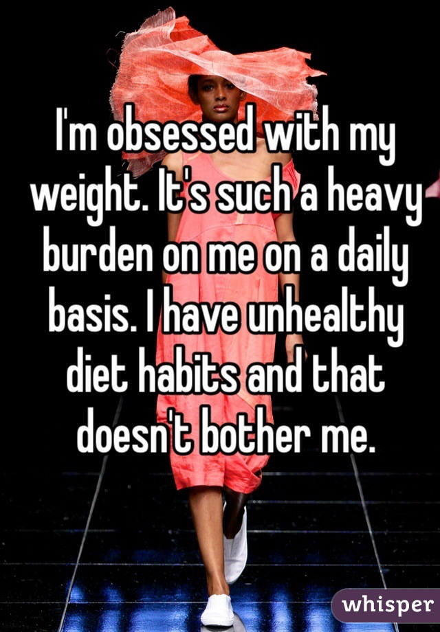 I'm obsessed with my weight. It's such a heavy burden on me on a daily basis. I have unhealthy diet habits and that doesn't bother me.