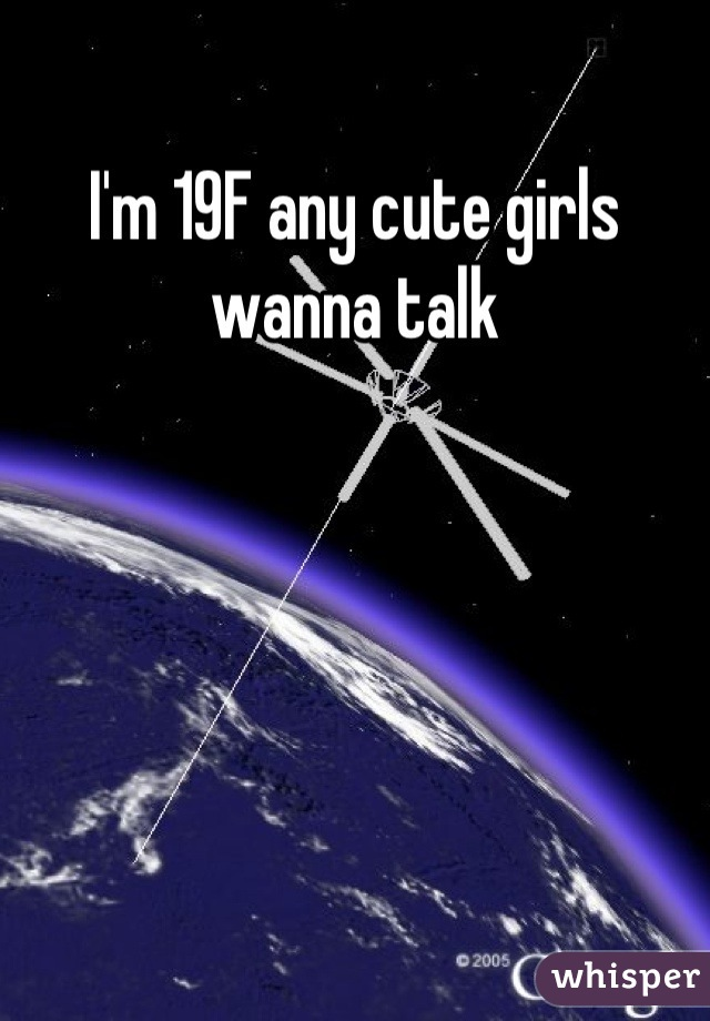 I'm 19F any cute girls wanna talk