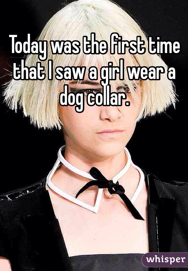 Today was the first time that I saw a girl wear a dog collar.
