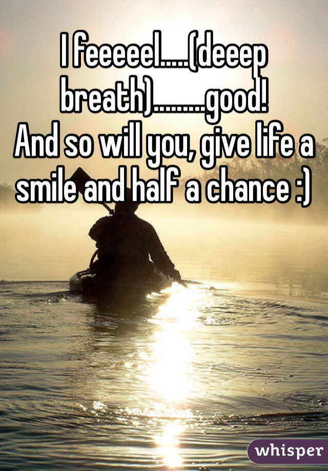 I feeeeel.....(deeep breath).........good!  And so will you, give life a smile and half a chance :)