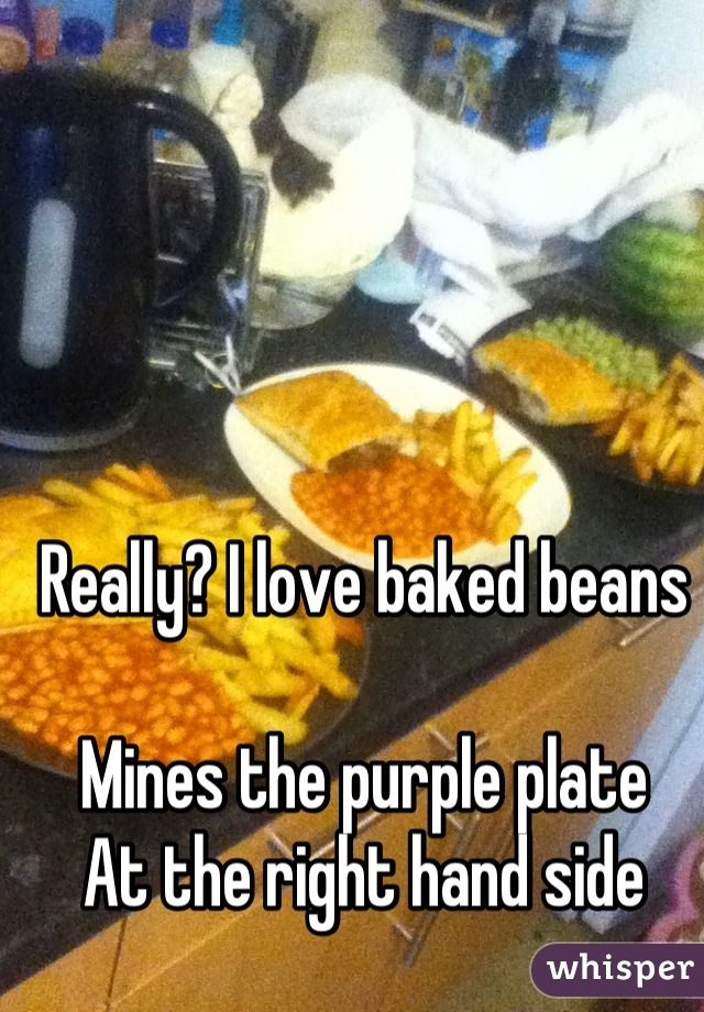 Really? I love baked beans  Mines the purple plate At the right hand side