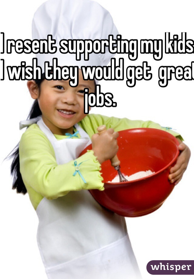 I resent supporting my kids. I wish they would get  great jobs.
