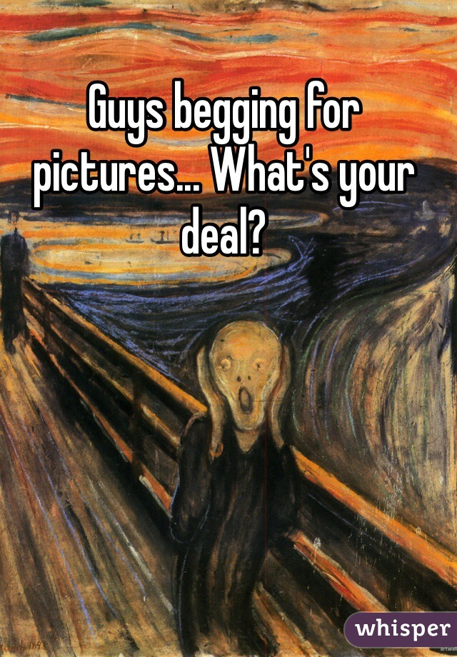 Guys begging for pictures... What's your deal?