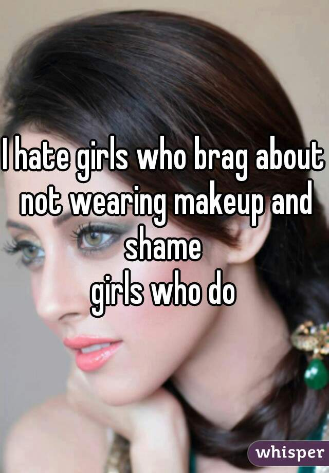I hate girls who brag about not wearing makeup and shame  girls who do