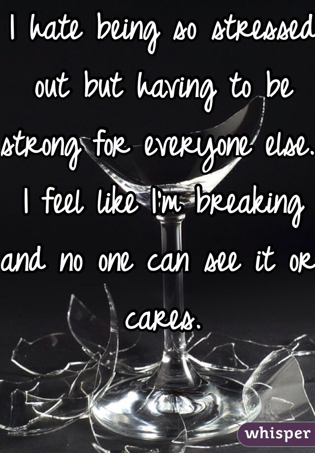 I hate being so stressed out but having to be strong for everyone else. I feel like I'm breaking and no one can see it or cares.