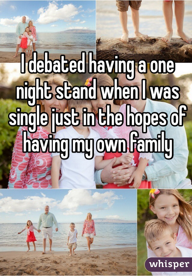 I debated having a one night stand when I was single just in the hopes of having my own family