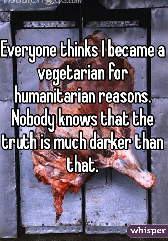 Everyone thinks I became a vegetarian for humanitarian reasons. Nobody knows that the truth is much darker than that.