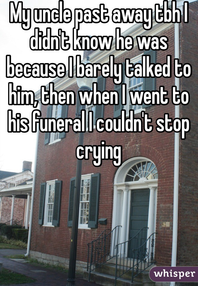 My uncle past away tbh I didn't know he was because I barely talked to him, then when I went to his funeral I couldn't stop crying