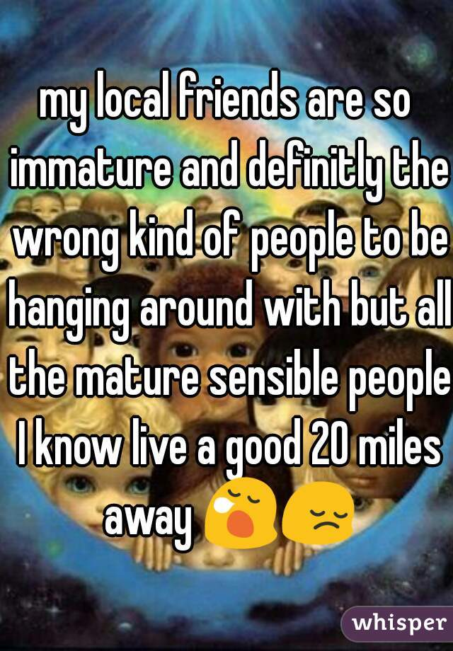 my local friends are so immature and definitly the wrong kind of people to be hanging around with but all the mature sensible people I know live a good 20 miles away 😪😔