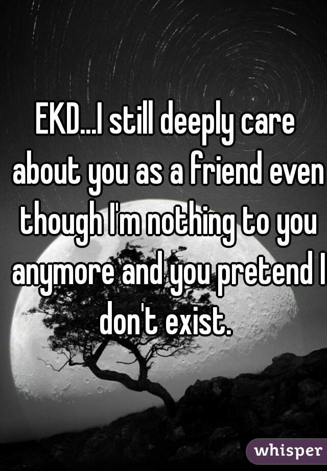 EKD...I still deeply care about you as a friend even though I'm nothing to you anymore and you pretend I don't exist.