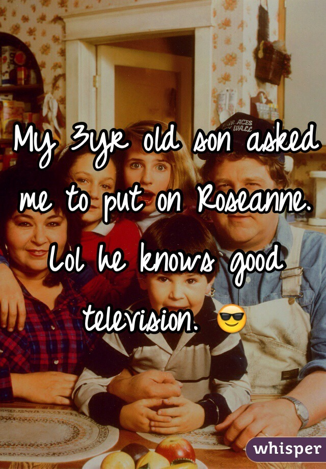 My 3yr old son asked me to put on Roseanne. Lol he knows good television. 😎