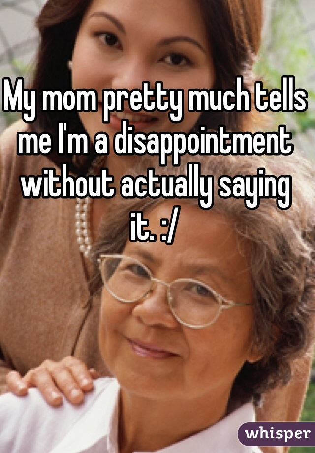 My mom pretty much tells me I'm a disappointment without actually saying it. :/