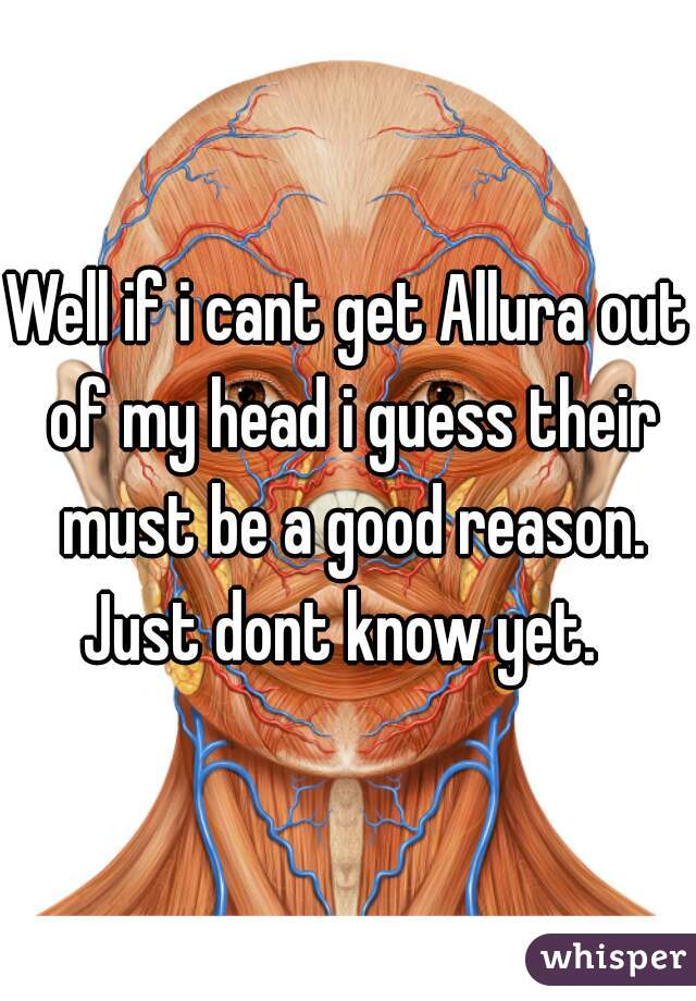 Well if i cant get Allura out of my head i guess their must be a good reason. Just dont know yet.