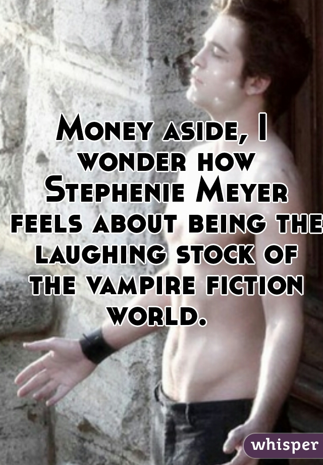 Money aside, I wonder how Stephenie Meyer feels about being the laughing stock of the vampire fiction world.