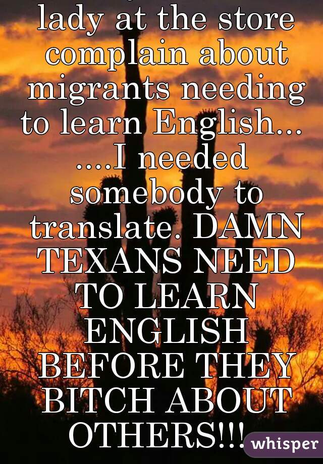 LoL... I just heard a lady at the store complain about migrants needing to learn English...  ....I needed somebody to translate. DAMN TEXANS NEED TO LEARN ENGLISH BEFORE THEY BITCH ABOUT OTHERS!!!