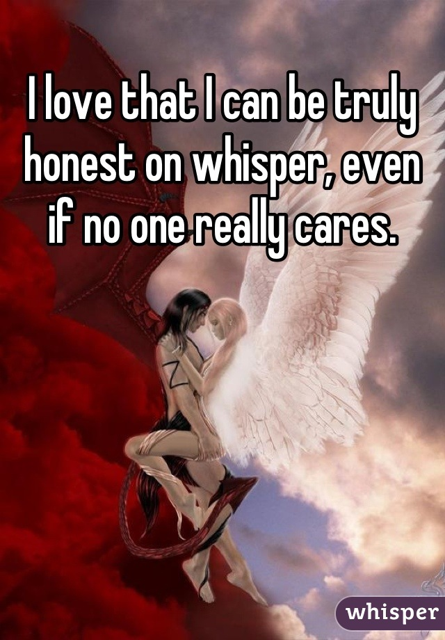 I love that I can be truly honest on whisper, even if no one really cares.