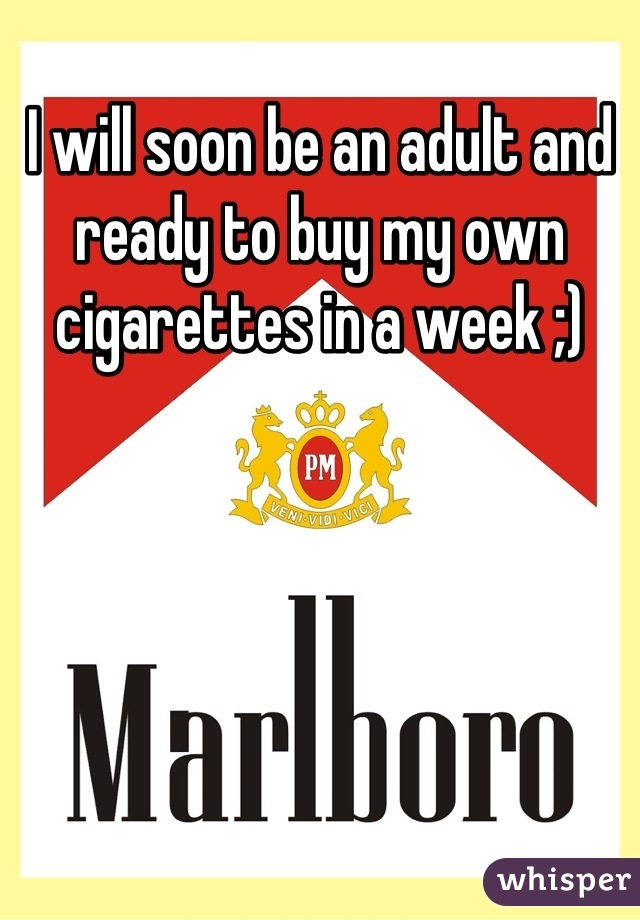 I will soon be an adult and ready to buy my own cigarettes in a week ;)