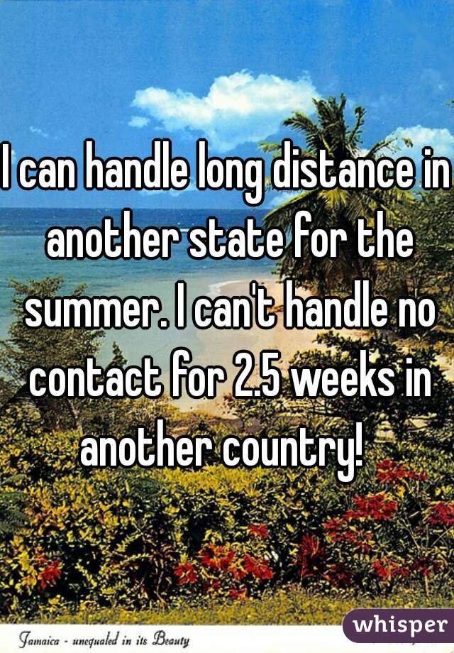 I can handle long distance in another state for the summer. I can't handle no contact for 2.5 weeks in another country!