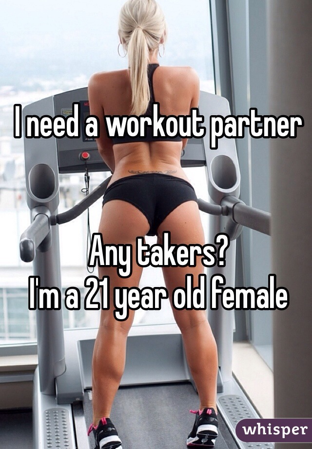 I need a workout partner    Any takers?  I'm a 21 year old female