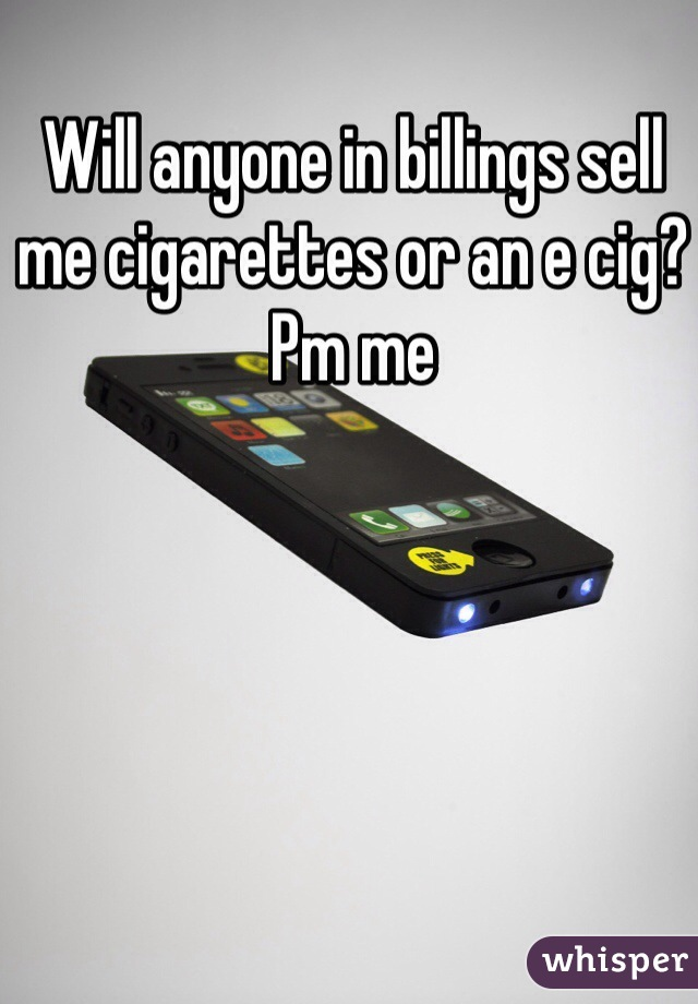 Will anyone in billings sell me cigarettes or an e cig? Pm me