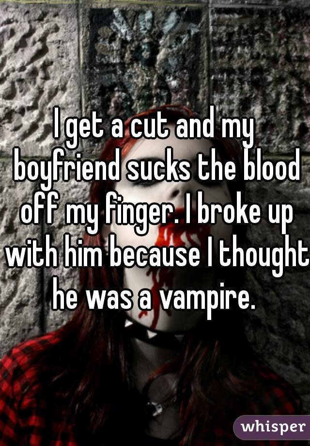 I get a cut and my boyfriend sucks the blood off my finger. I broke up with him because I thought he was a vampire.