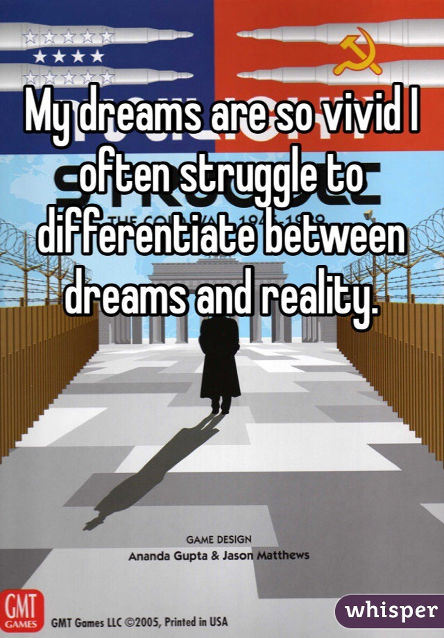 My dreams are so vivid I often struggle to differentiate between dreams and reality.
