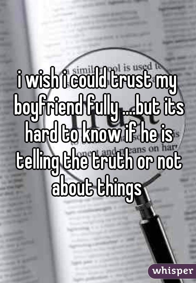 i wish i could trust my boyfriend fully ....but its hard to know if he is telling the truth or not about things