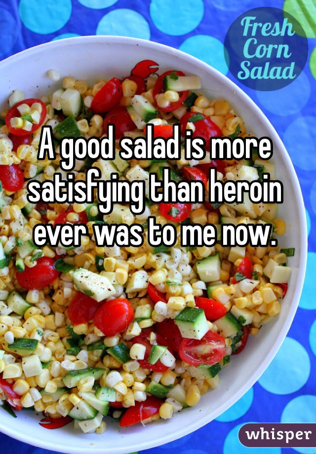 A good salad is more satisfying than heroin ever was to me now.