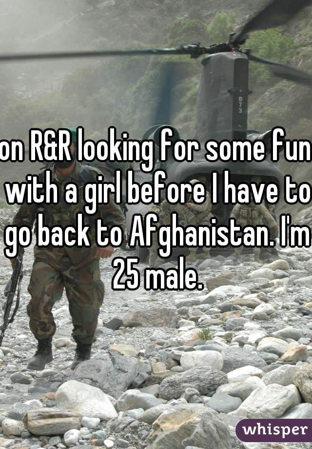 on R&R looking for some fun with a girl before I have to go back to Afghanistan. I'm 25 male.