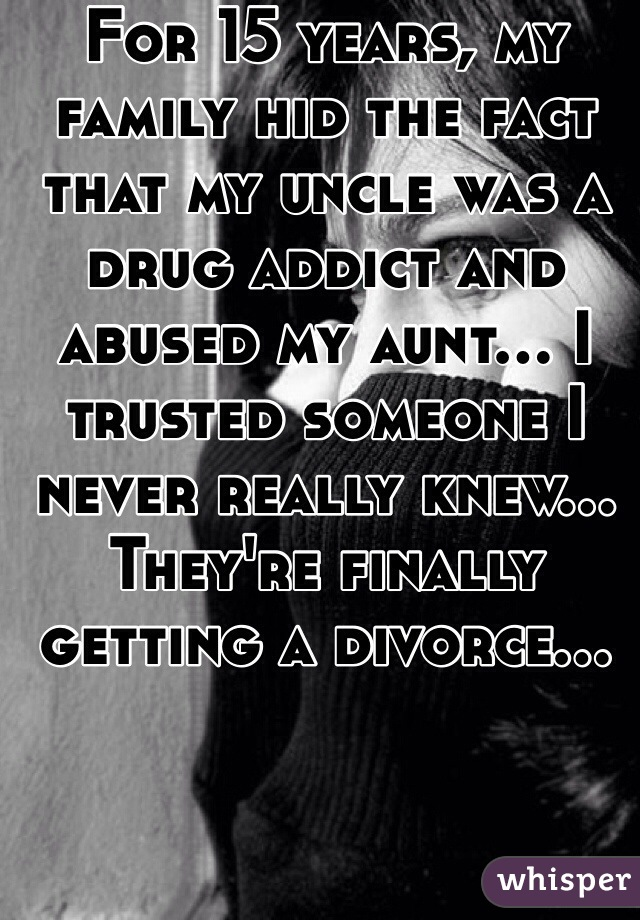 For 15 years, my family hid the fact that my uncle was a drug addict and abused my aunt... I trusted someone I never really knew... They're finally getting a divorce...