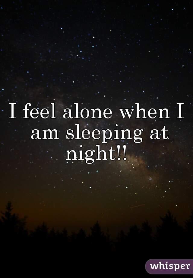 I feel alone when I am sleeping at night!!