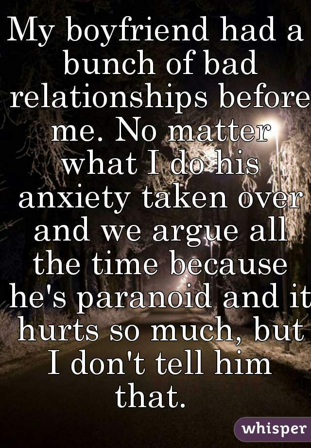 My boyfriend had a bunch of bad relationships before me. No matter what I do his anxiety taken over and we argue all the time because he's paranoid and it hurts so much, but I don't tell him that.