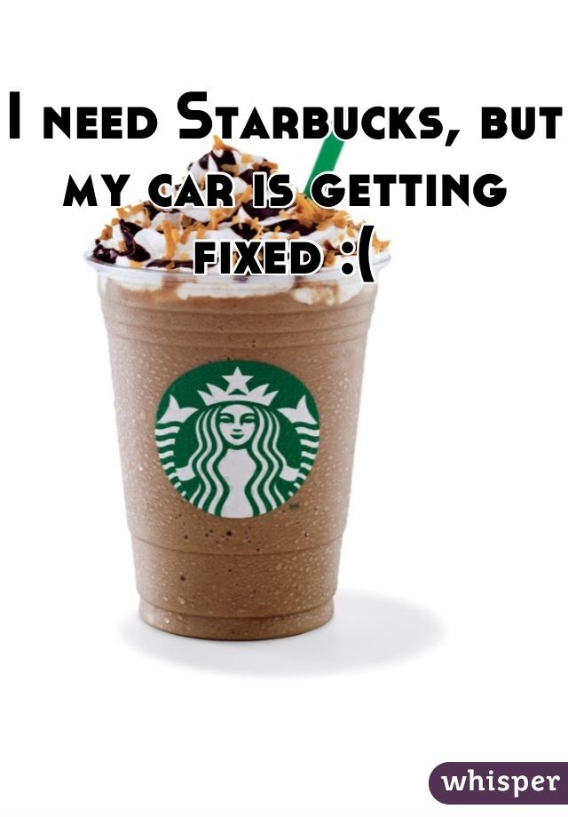 I need Starbucks, but my car is getting fixed :(