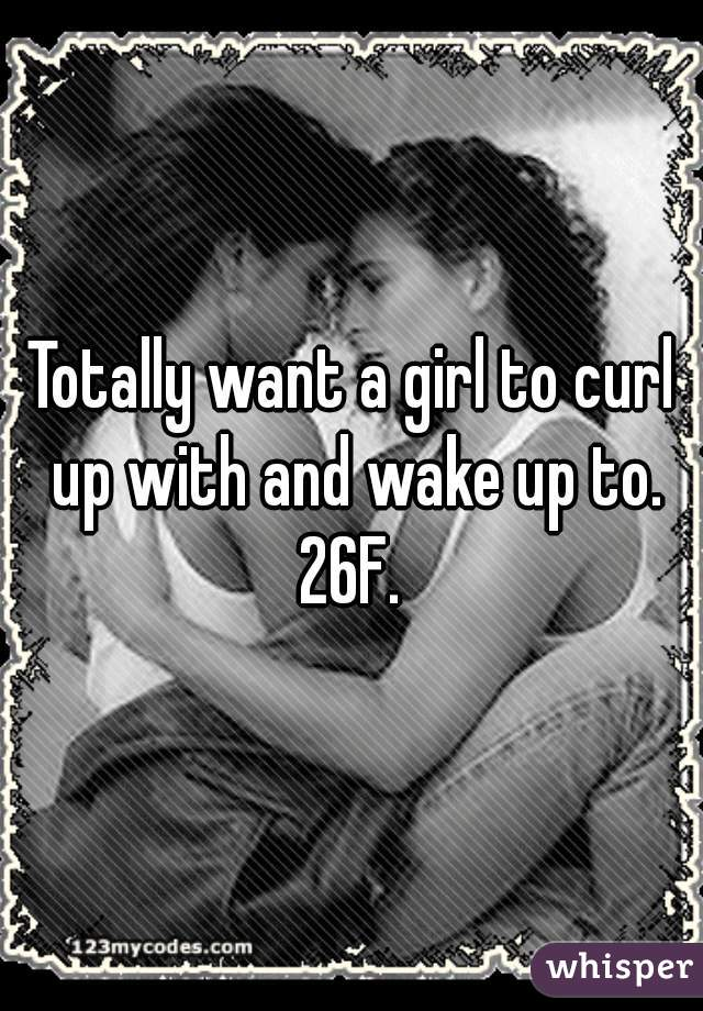Totally want a girl to curl up with and wake up to. 26F.