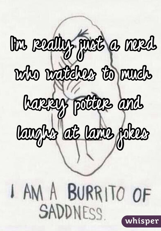 I'm really just a nerd who watches to much harry potter and laughs at lame jokes