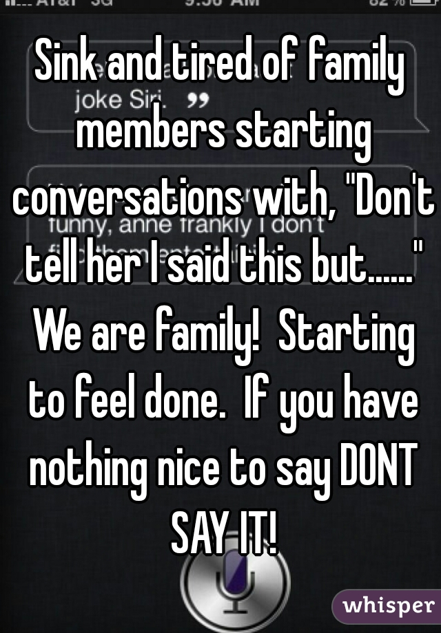 """Sink and tired of family members starting conversations with, """"Don't tell her I said this but......"""" We are family!  Starting to feel done.  If you have nothing nice to say DONT SAY IT!"""