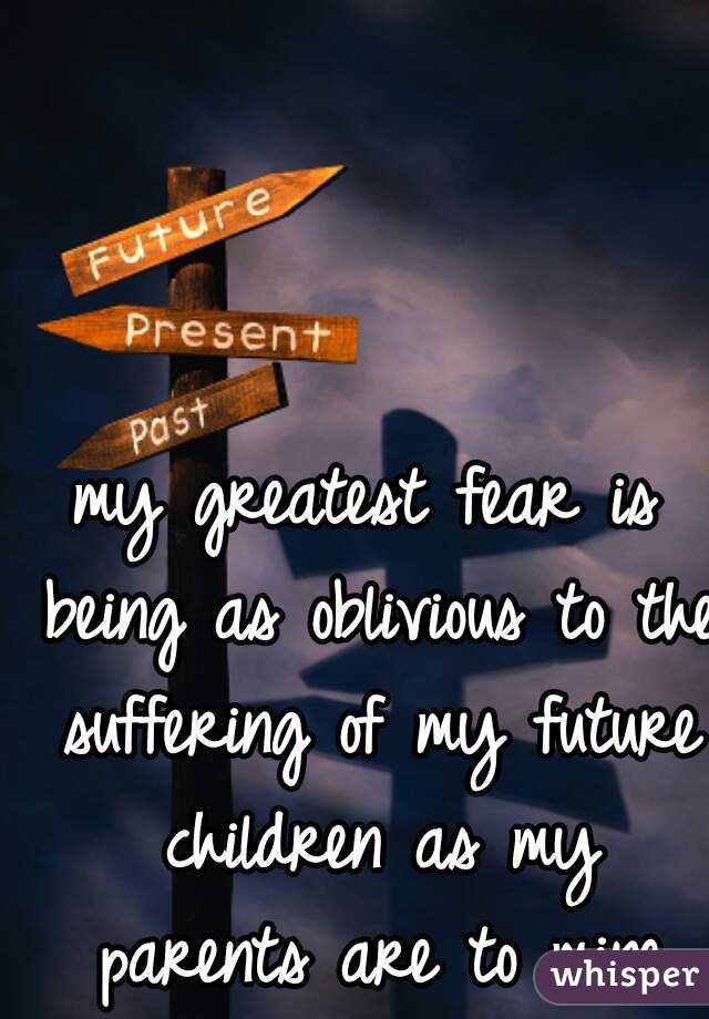 my greatest fear is being as oblivious to the suffering of my future children as my parents are to mine