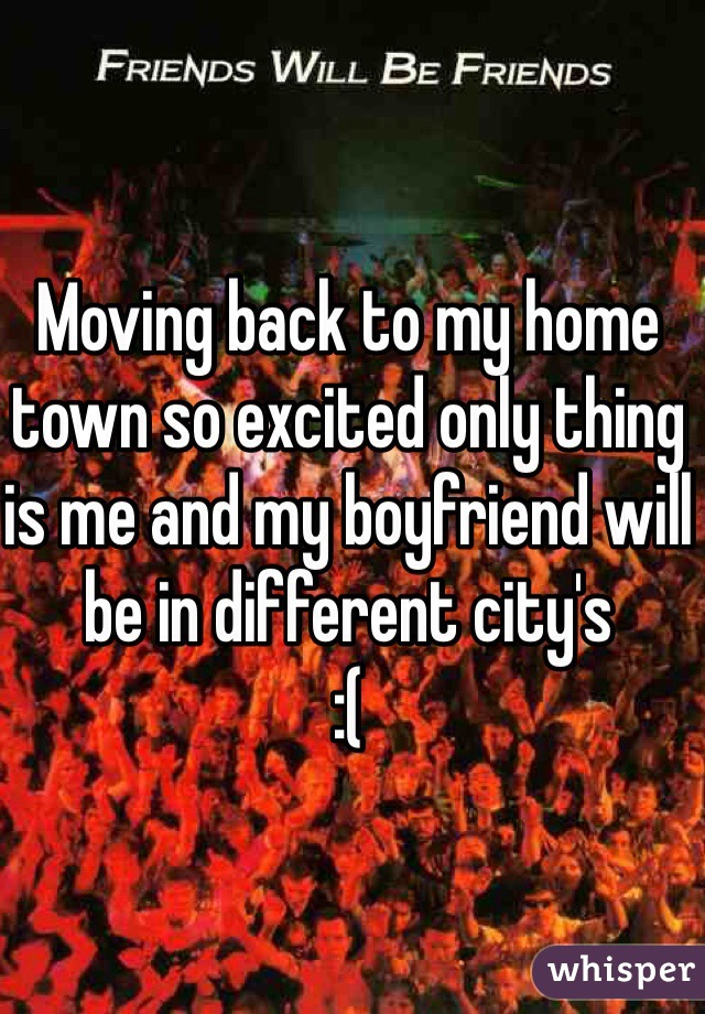 Moving back to my home town so excited only thing is me and my boyfriend will be in different city's :(