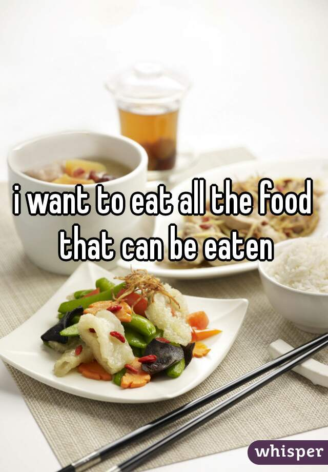 i want to eat all the food that can be eaten