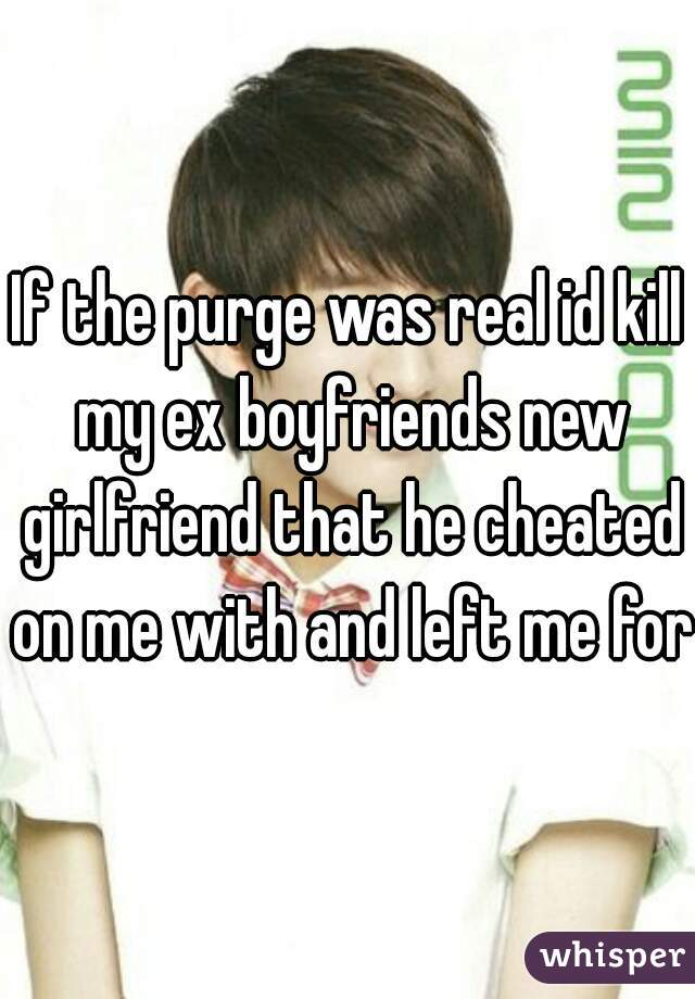 If the purge was real id kill my ex boyfriends new girlfriend that he cheated on me with and left me for.