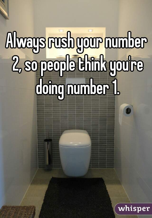 Always rush your number 2, so people think you're doing number 1.