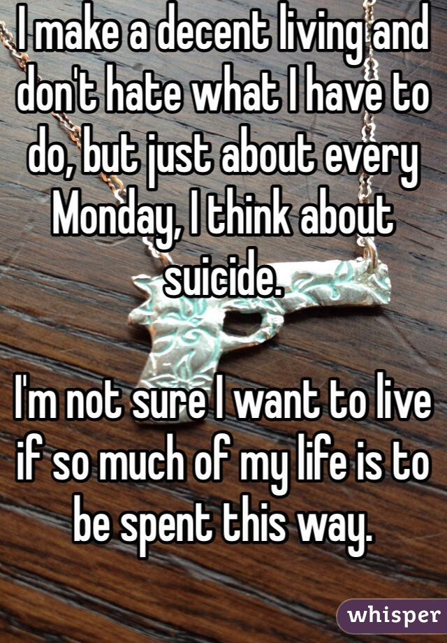 I make a decent living and don't hate what I have to do, but just about every Monday, I think about suicide.   I'm not sure I want to live if so much of my life is to be spent this way.