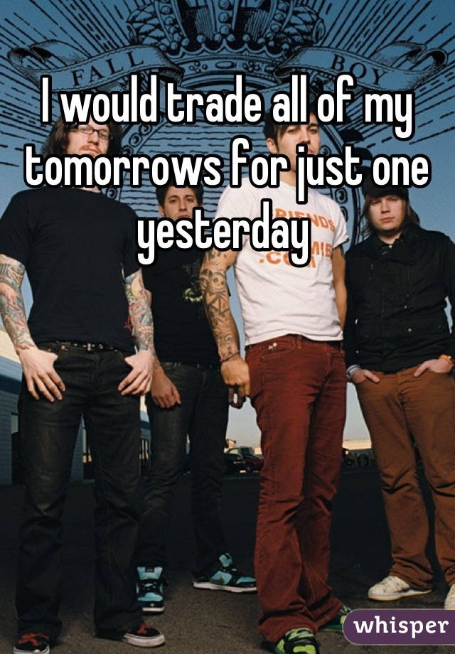 I would trade all of my tomorrows for just one yesterday