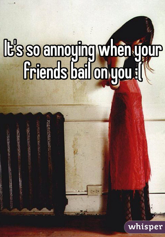 It's so annoying when your friends bail on you :(
