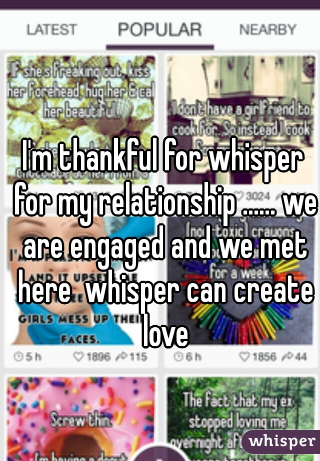 I'm thankful for whisper for my relationship ...... we are engaged and we met here  whisper can create love